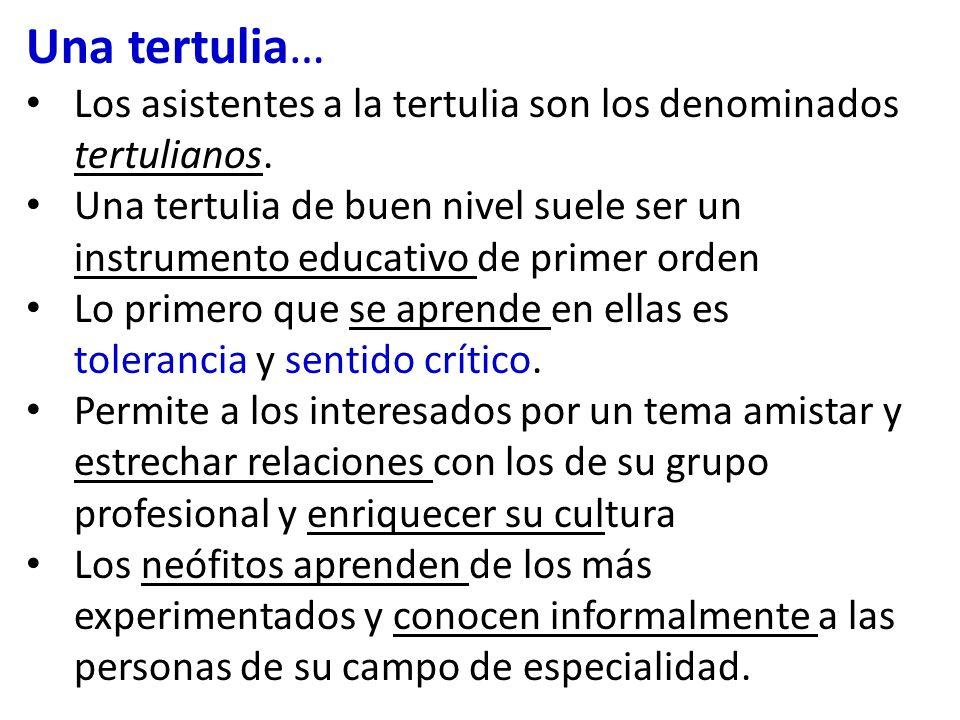 Una tertulia… Los asistentes a la tertulia son los denominados tertulianos. Una tertulia de buen nivel suele ser un instrumento educativo de primer or