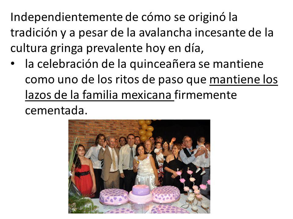 Independientemente de cómo se originó la tradición y a pesar de la avalancha incesante de la cultura gringa prevalente hoy en día, la celebración de la quinceañera se mantiene como uno de los ritos de paso que mantiene los lazos de la familia mexicana firmemente cementada.