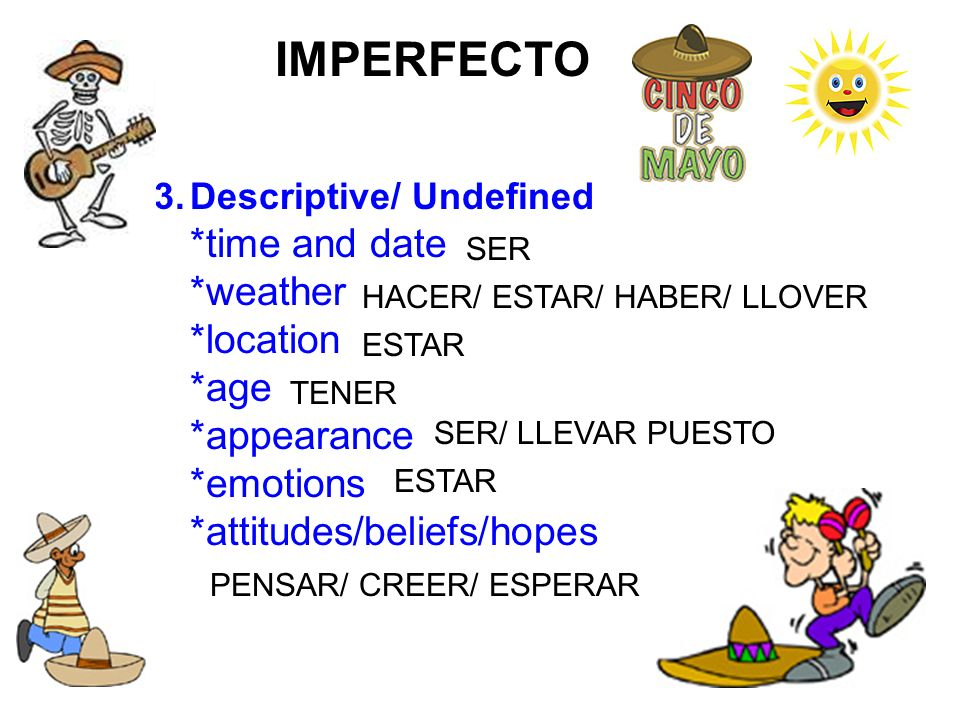 IMPERFECTO 3.Descriptive/ Undefined *time and date *weather *location *age *appearance *emotions *attitudes/beliefs/hopes SER HACER/ ESTAR/ HABER/ LLO
