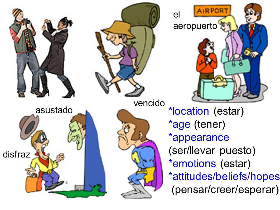 *location (estar) *age (tener) *appearance (ser/llevar puesto) *emotions (estar) *attitudes/beliefs/hopes (pensar/creer/esperar) el aeropuerto vencido