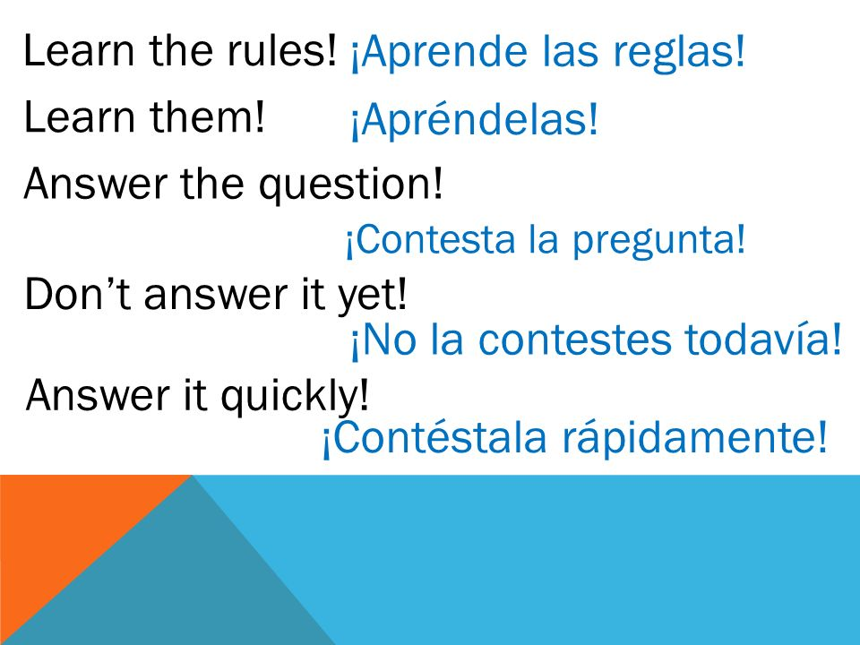 Learn the rules! Learn them! Answer the question! Dont answer it yet! Answer it quickly! ¡Aprende las reglas! ¡Apréndelas! ¡Contesta la pregunta! ¡No