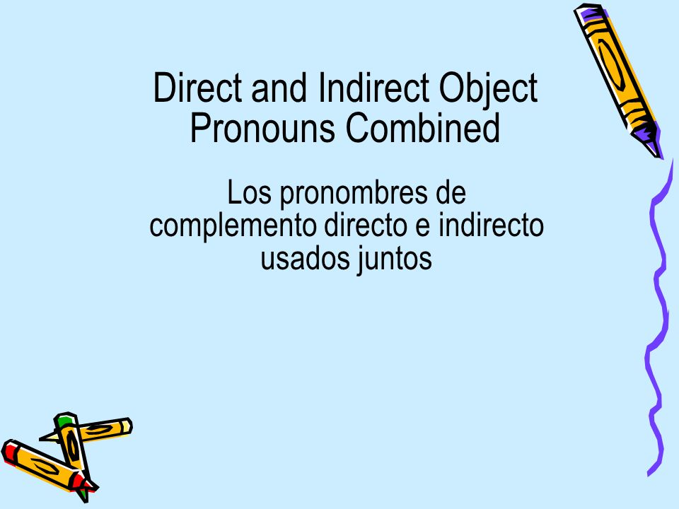 Direct and Indirect Object Pronouns Combined Los pronombres de complemento directo e indirecto usados juntos