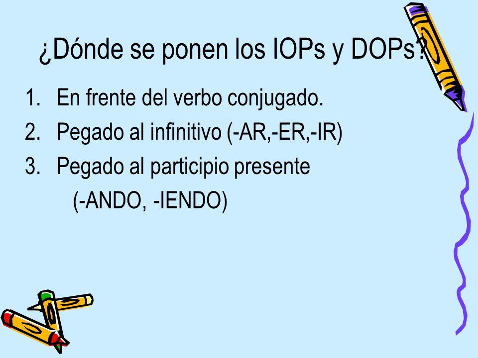 ¿Dónde se ponen los IOPs y DOPs? 1.En frente del verbo conjugado. 2.Pegado al infinitivo (-AR,-ER,-IR) 3.Pegado al participio presente (-ANDO, -IENDO)