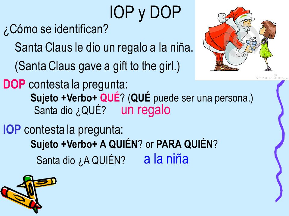 IOP y DOP ¿Cómo se identifican? Santa Claus le dio un regalo a la niña. (Santa Claus gave a gift to the girl.) DOP contesta la pregunta: Sujeto +Verbo