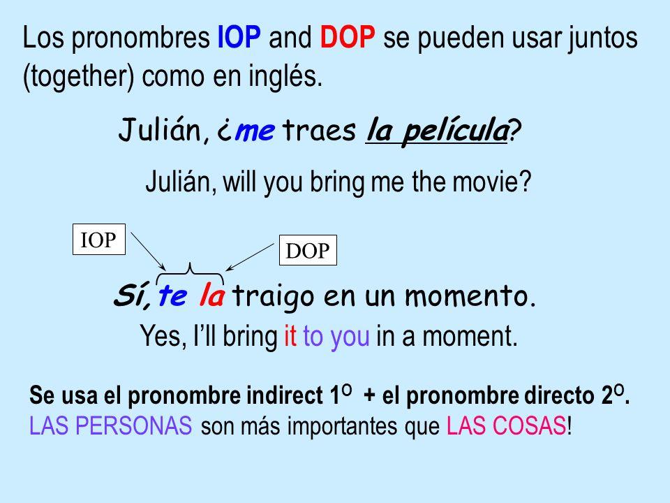 Los pronombres IOP and DOP se pueden usar juntos (together) como en inglés. Julián, ¿me traes la película? Julián, will you bring me the movie? Sí,te