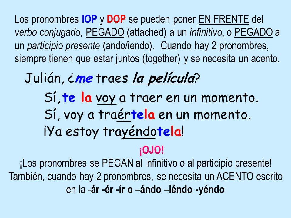 Los pronombres IOP y DOP se pueden poner EN FRENTE del verbo conjugado, PEGADO (attached) a un infinitivo, o PEGADO a un participio presente (ando/ien