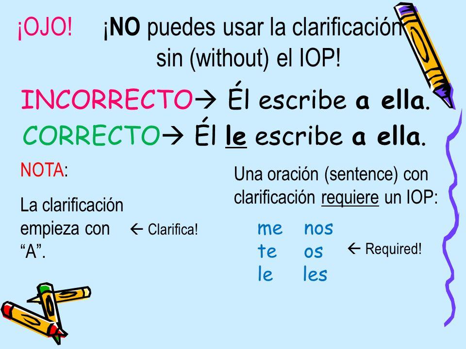 ¡OJO! ¡ NO puedes usar la clarificación sin (without) el IOP! NOTA: La clarificación empieza con A. INCORRECTO Él escribe a ella. CORRECTO Él le escri