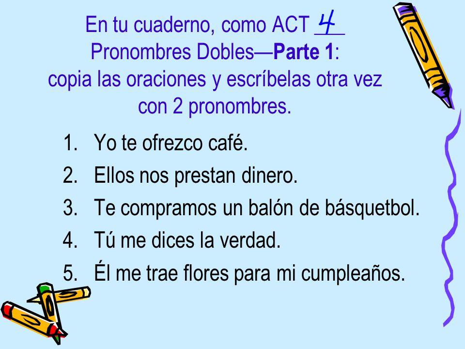 En tu cuaderno, como ACT ___ Pronombres Dobles Parte 1 : copia las oraciones y escríbelas otra vez con 2 pronombres. 1.Yo te ofrezco café. 2.Ellos nos