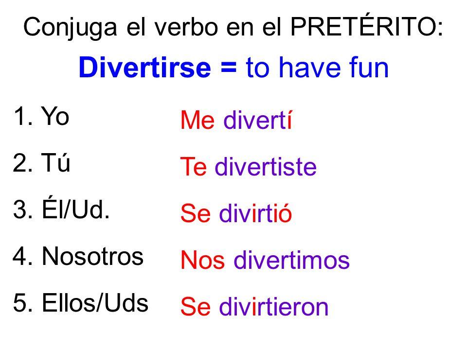 1. Yo 2. Tú 3. Él/Ud. 4. Nosotros 5. Ellos/Uds Conjuga el verbo en el PRETÉRITO: Divertirse = to have fun Me divertí Te divertiste Se divirtió Nos div