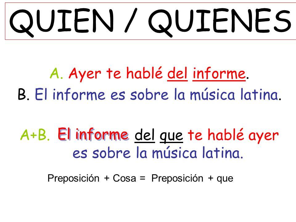 QUIEN / QUIENES A. Ayer te hablé del informe. B. El informe es sobre la música latina. A+B. del que te hablé ayer es sobre la música latina. El inform