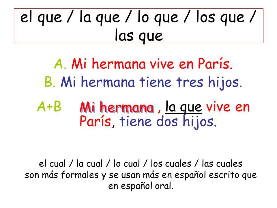 el que / la que / lo que / los que / las que A. Mi hermana vive en París. B. Mi hermana tiene tres hijos. A+B, la que vive en París, tiene dos hijos.