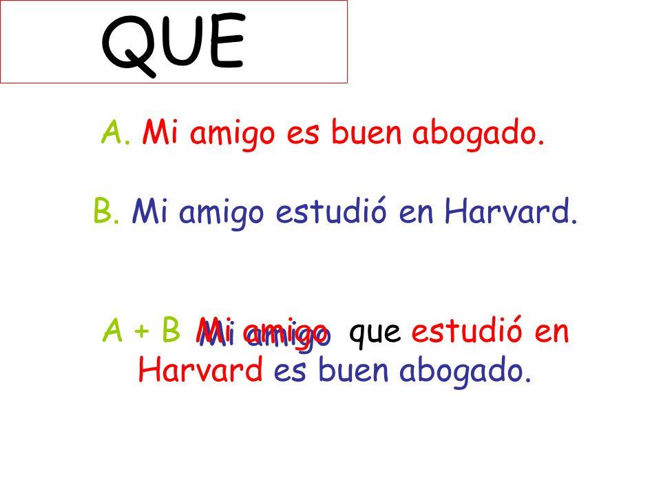 QUE A. Mi amigo es buen abogado. B. Mi amigo estudió en Harvard. A + B que estudió en Harvard es buen abogado. Mi amigo