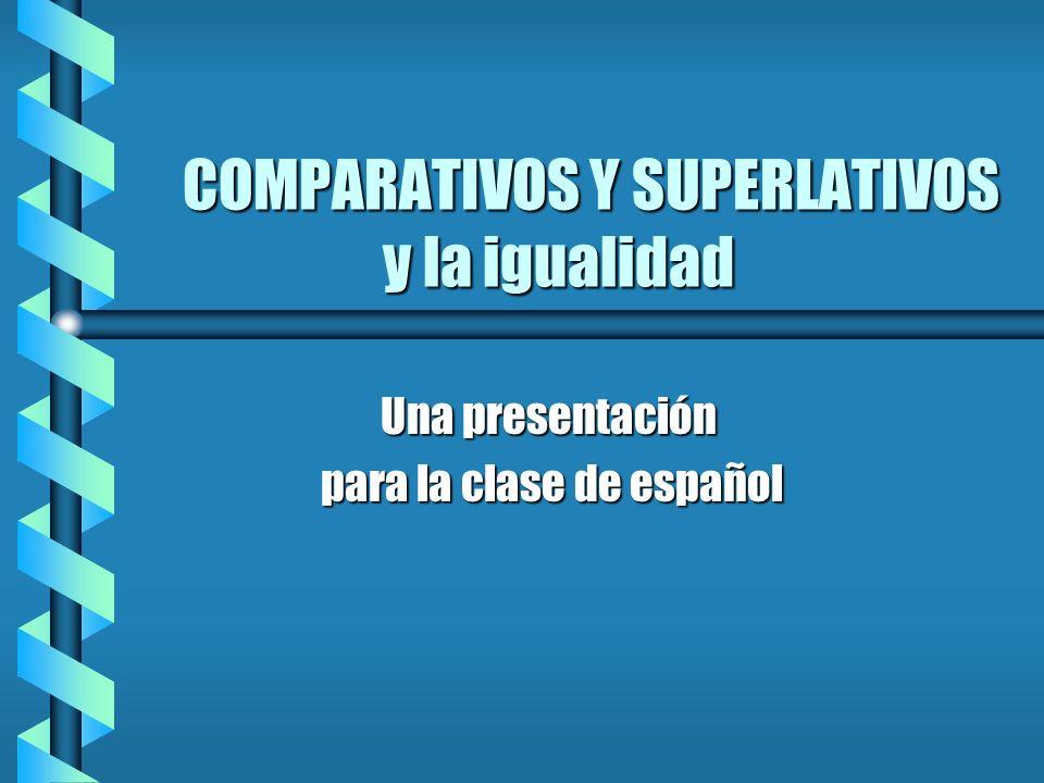 COMPARATIVOS Y SUPERLATIVOS y la igualidad Una presentación para la clase de español para la clase de español