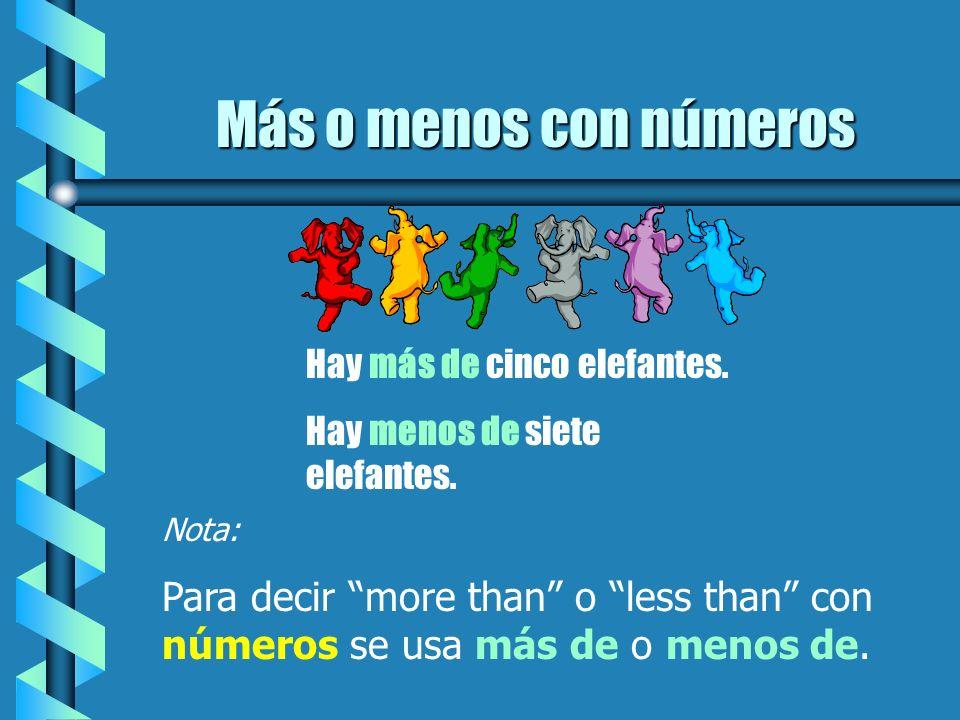 Más o menos con números Hay más de cinco elefantes. Hay menos de siete elefantes. Nota: Para decir more than o less than con números se usa más de o m