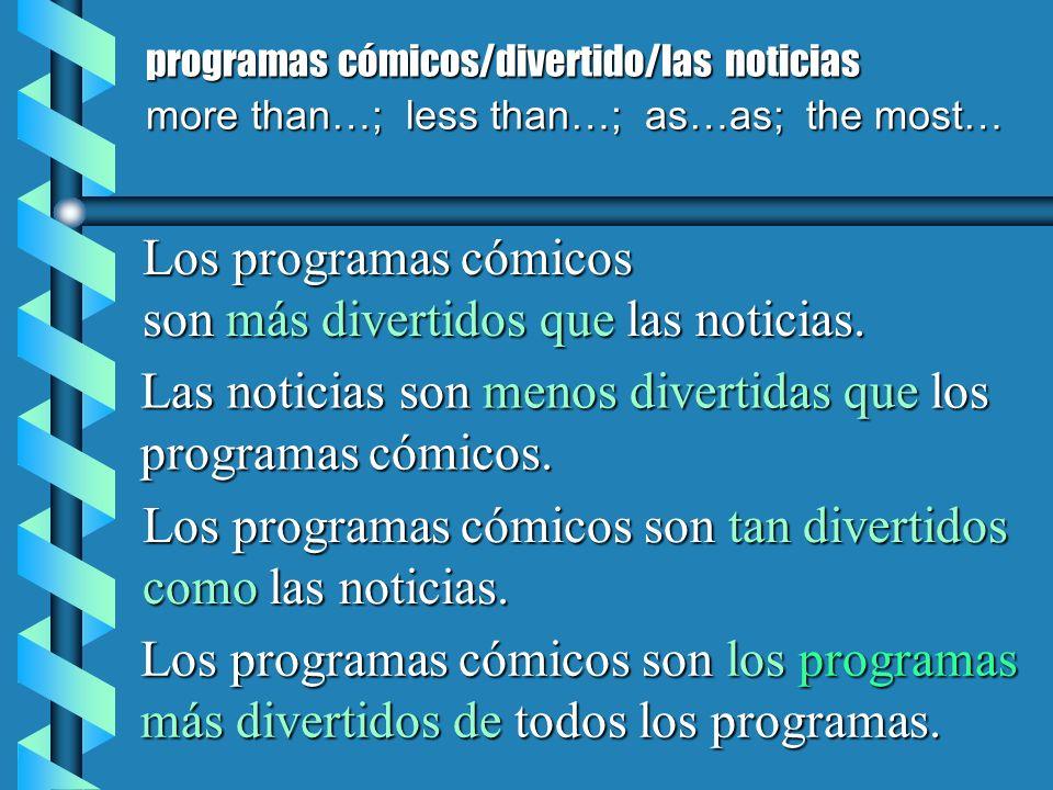 programas cómicos/divertido/las noticias more than…; less than…; as…as; the most… Los programas cómicos son más divertidos que las noticias. Las notic