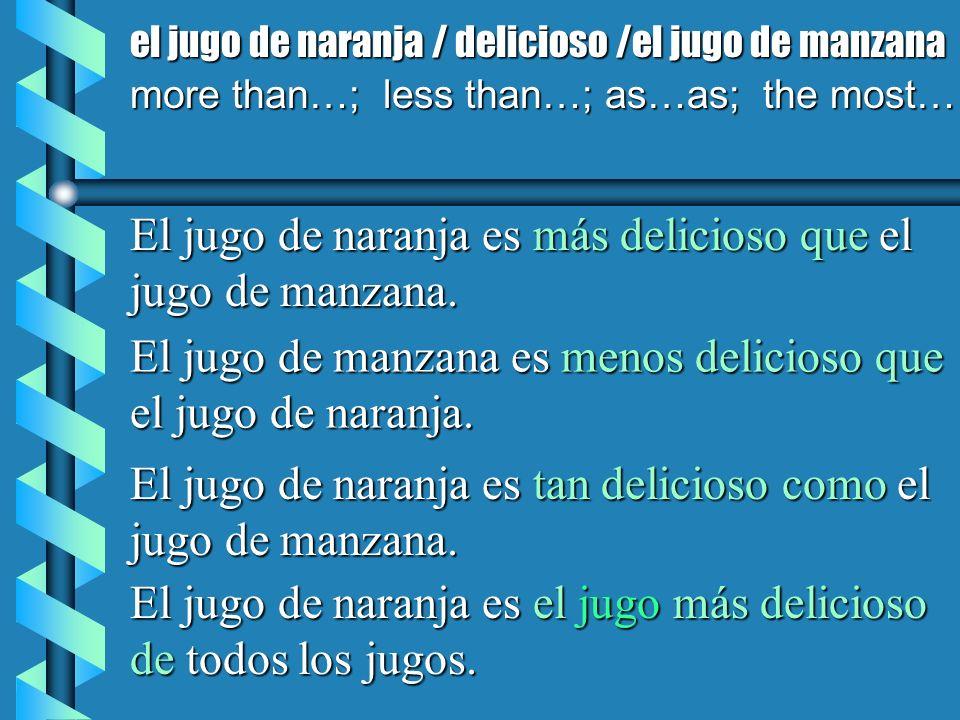 el jugo de naranja / delicioso /el jugo de manzana more than…; less than…; as…as; the most… El jugo de naranja es más delicioso que el jugo de manzana