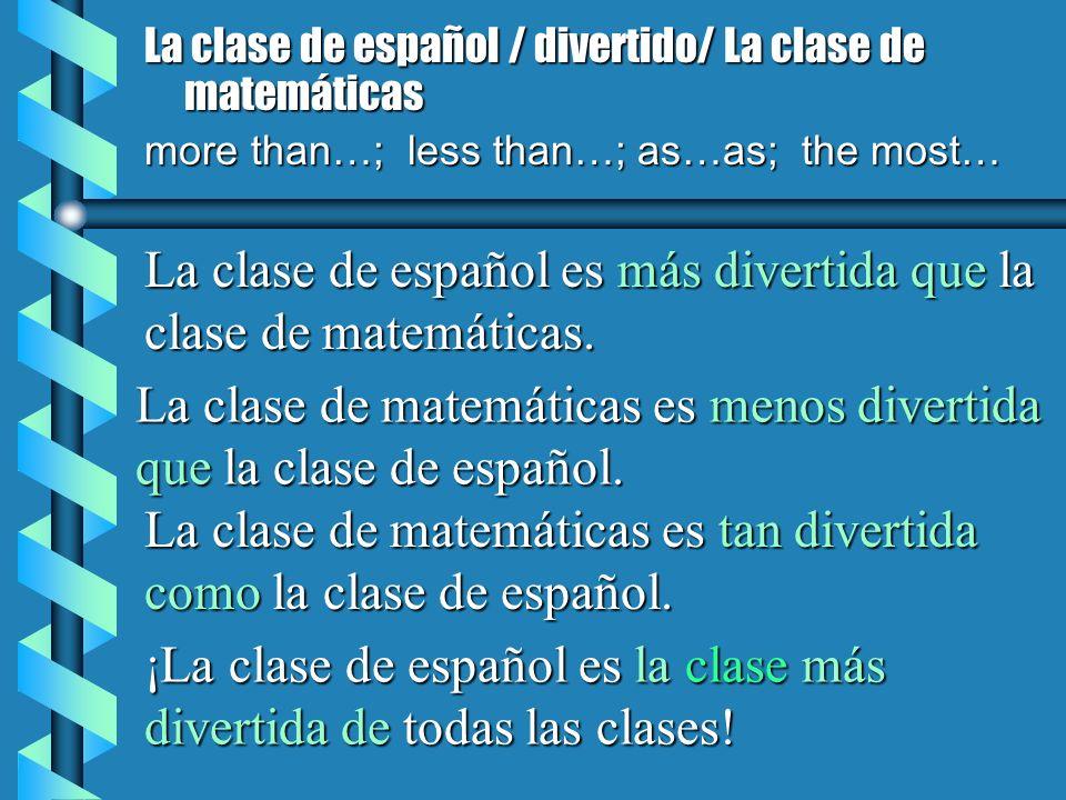 La clase de español / divertido/ La clase de matemáticas more than…; less than…; as…as; the most… La clase de español es más divertida que la clase de