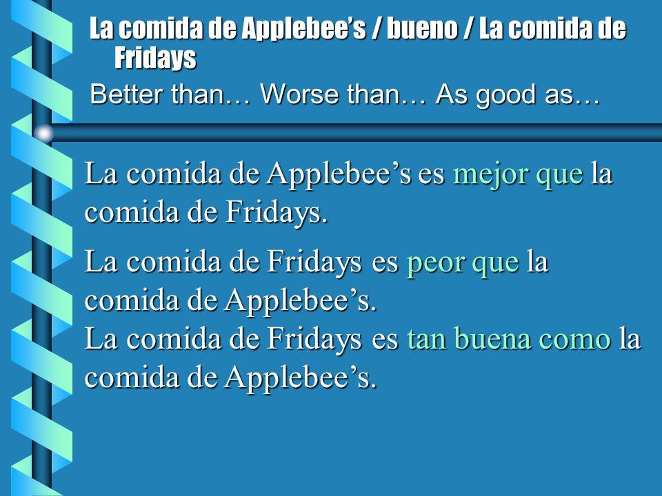 La comida de Applebees / bueno / La comida de Fridays Better than… Worse than… As good as… La comida de Applebees es mejor que la comida de Fridays. L