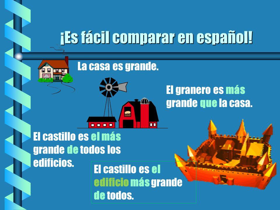 ¡Es fácil comparar en español! b La casa es grande. El granero es más grande que la casa. El castillo es el más grande de todos los edificios. El cast