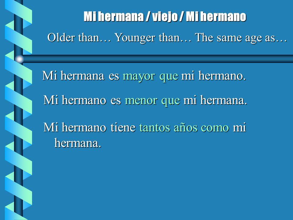 Mi hermana es mayor que mi hermano. Mi hermana / viejo / Mi hermano Older than… Younger than… The same age as… Mi hermano es menor que mi hermana. Mi