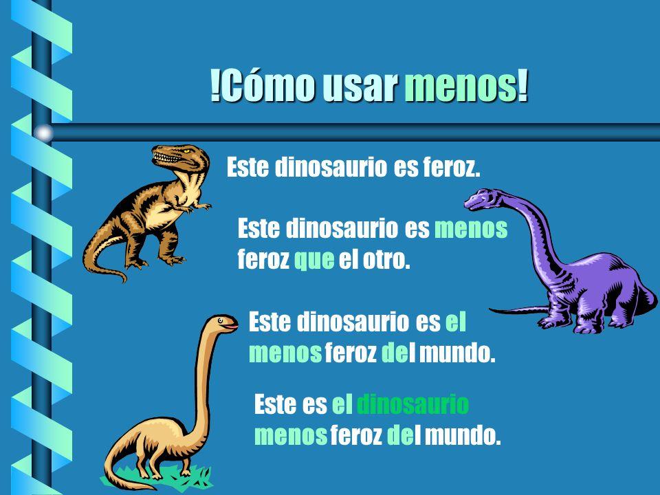 !Cómo usar menos! Este dinosaurio es feroz. Este dinosaurio es menos feroz que el otro. Este dinosaurio es el menos feroz del mundo. Este es el dinosa