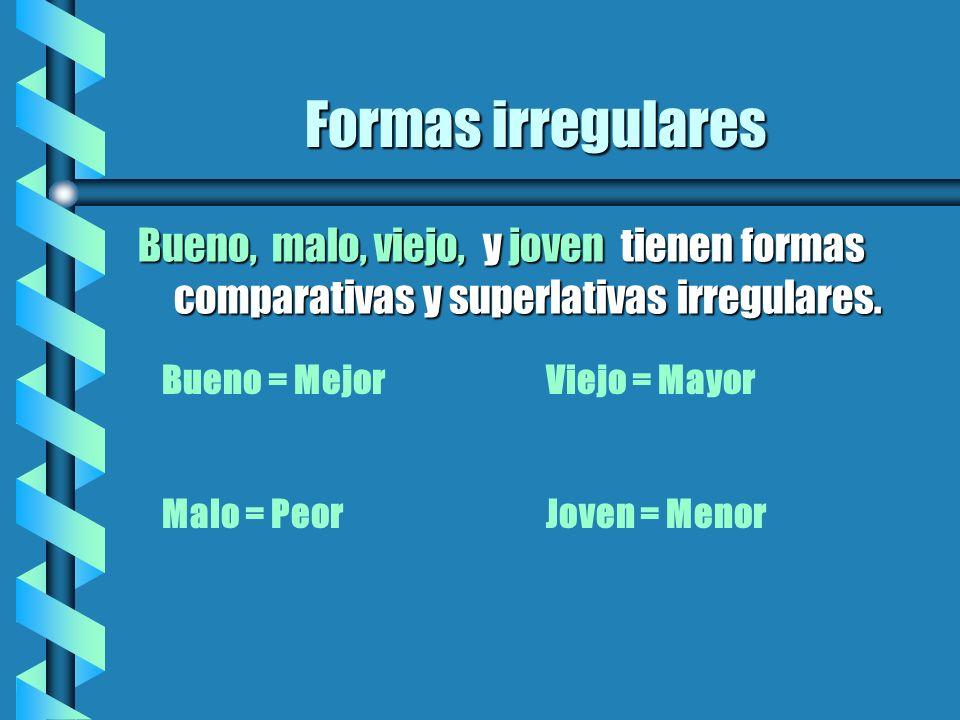 Formas irregulares Bueno, malo, viejo, y joven tienen formas comparativas y superlativas irregulares. Bueno = MejorViejo = Mayor Malo = PeorJoven = Me