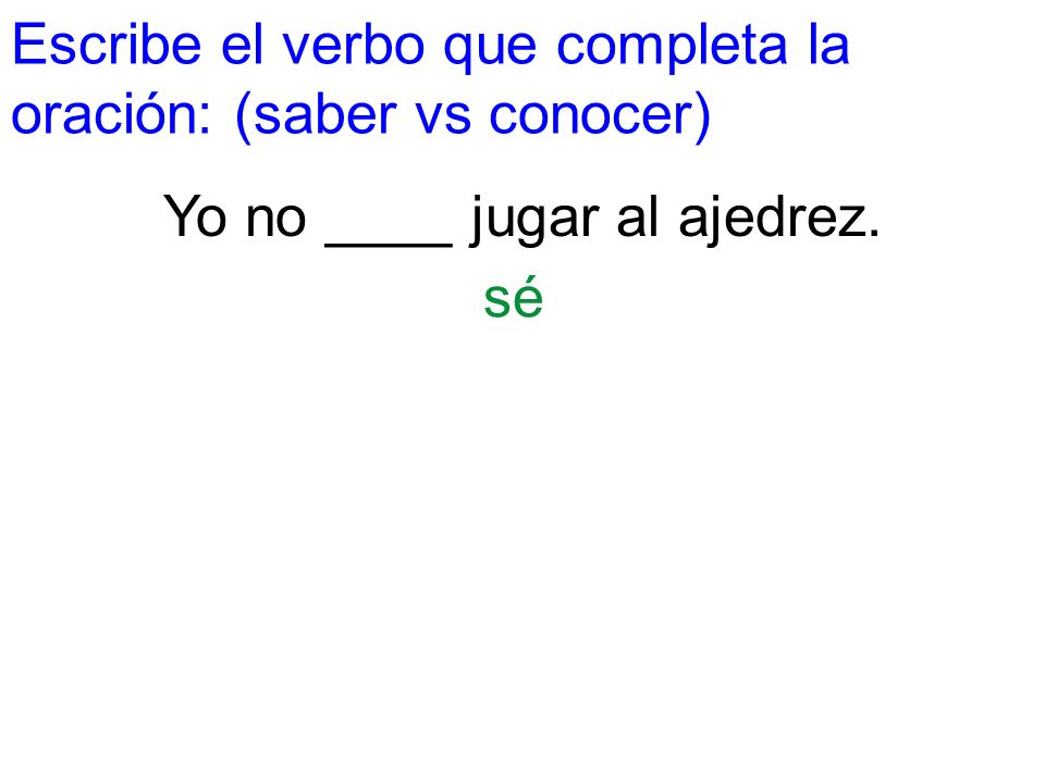 Escribe el verbo que completa la oración: (saber vs conocer) Yo no ____ jugar al ajedrez. sé