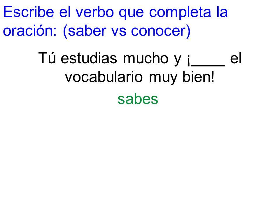 Escribe el verbo que completa la oración: (saber vs conocer) Tú estudias mucho y ¡____ el vocabulario muy bien! sabes