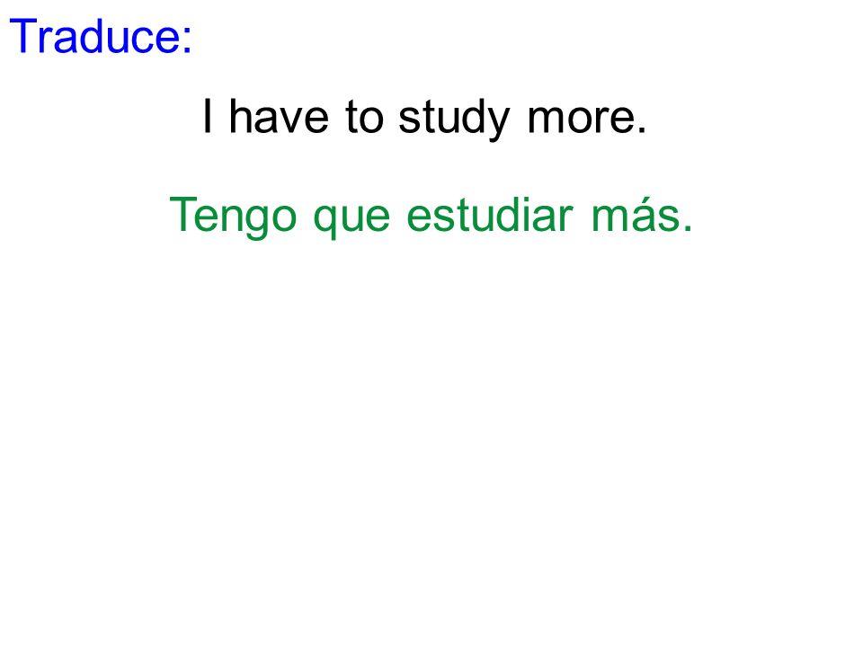 Traduce: I have to study more. Tengo que estudiar más.