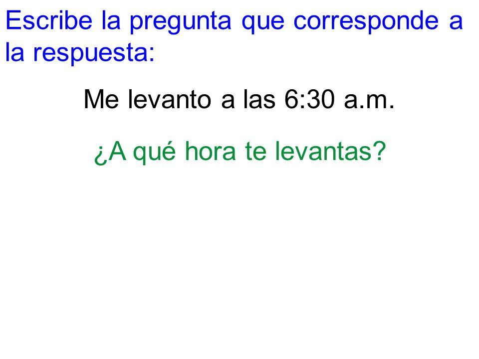 Escribe la pregunta que corresponde a la respuesta: Me levanto a las 6:30 a.m. ¿A qué hora te levantas?
