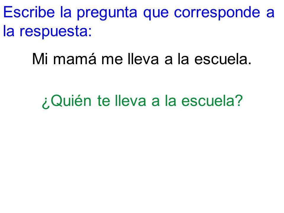 Escribe la pregunta que corresponde a la respuesta: Mi mamá me lleva a la escuela. ¿Quién te lleva a la escuela?