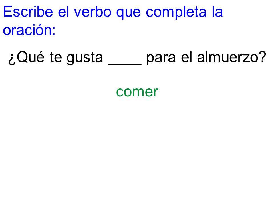 Escribe el verbo que completa la oración: ¿Qué te gusta ____ para el almuerzo? comer