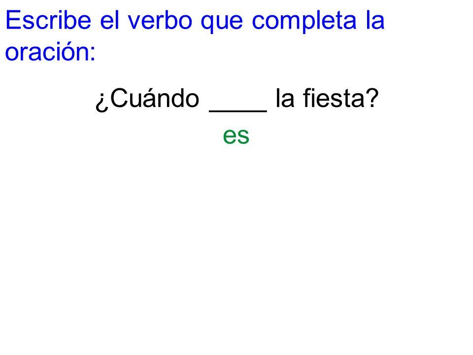 Escribe el verbo que completa la oración: ¿Cuándo ____ la fiesta? es