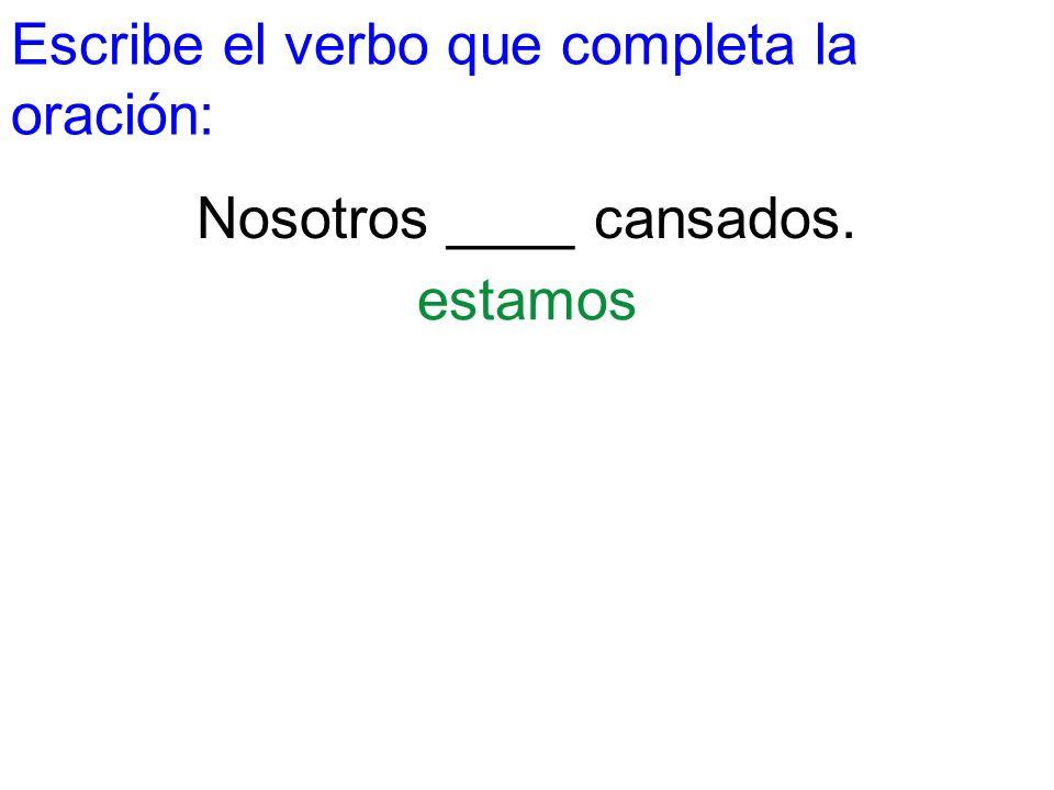 Escribe el verbo que completa la oración: Nosotros ____ cansados. estamos