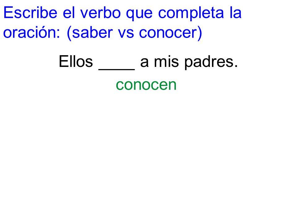 Escribe el verbo que completa la oración: (saber vs conocer) Ellos ____ a mis padres. conocen