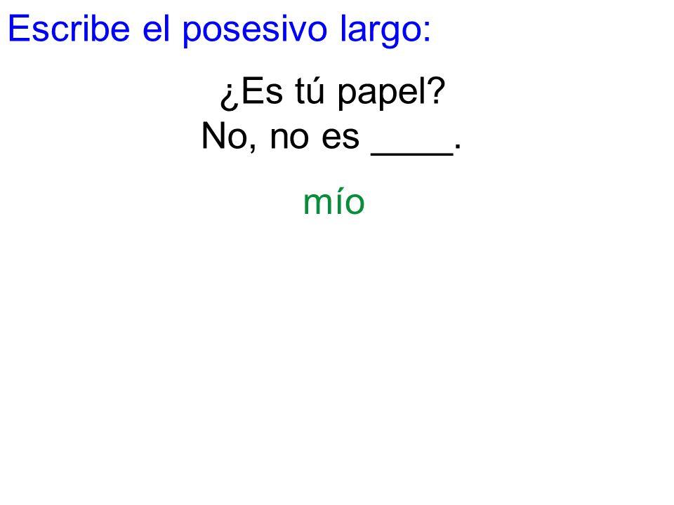Escribe el posesivo largo: ¿Es tú papel? No, no es ____. mío