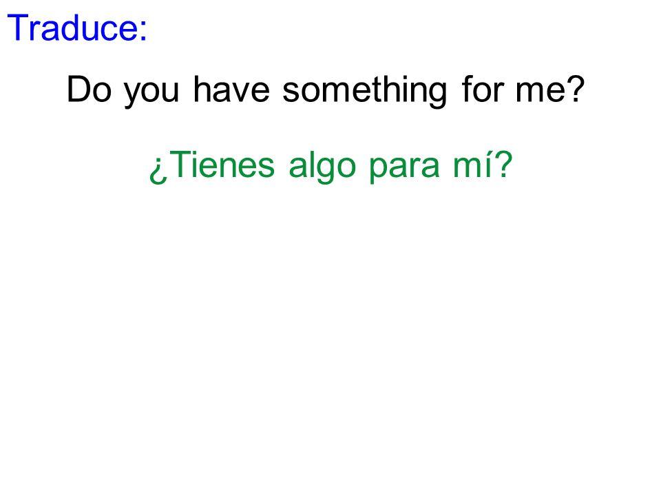 Traduce: Do you have something for me? ¿Tienes algo para mí?