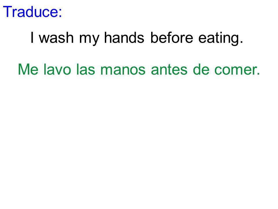 Traduce: I wash my hands before eating. Me lavo las manos antes de comer.