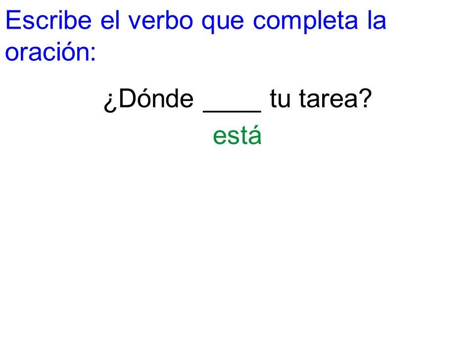 Escribe el verbo que completa la oración: ¿Dónde ____ tu tarea? está