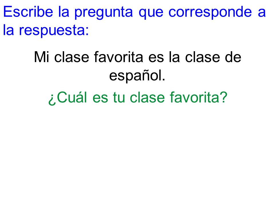 Escribe la pregunta que corresponde a la respuesta: Mi clase favorita es la clase de español. ¿Cuál es tu clase favorita?