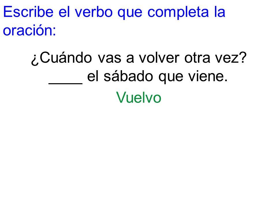 Escribe el verbo que completa la oración: ¿Cuándo vas a volver otra vez? ____ el sábado que viene. Vuelvo