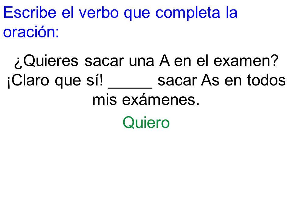 Escribe el verbo que completa la oración: ¿Quieres sacar una A en el examen? ¡Claro que sí! _____ sacar As en todos mis exámenes. Quiero