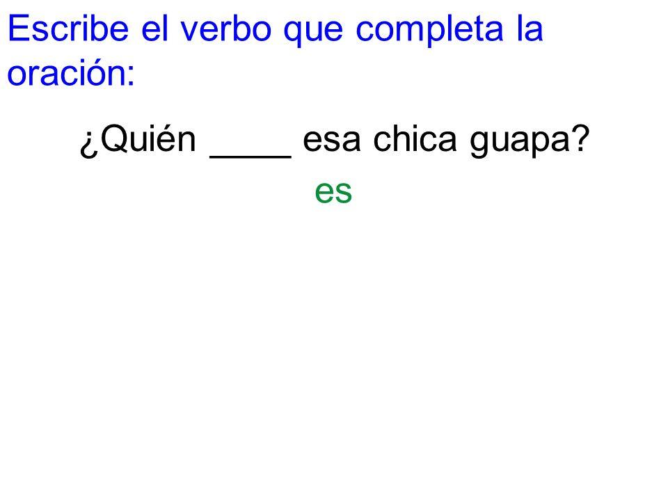 Escribe el verbo que completa la oración: ¿Quién ____ esa chica guapa? es