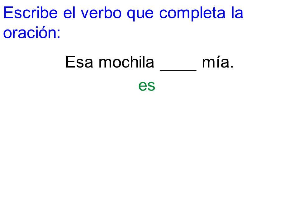 Escribe el verbo que completa la oración: Esa mochila ____ mía. es