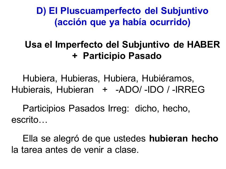 D) El Pluscuamperfecto del Subjuntivo (acción que ya había ocurrido) Usa el Imperfecto del Subjuntivo de HABER + Participio Pasado Hubiera, Hubieras,