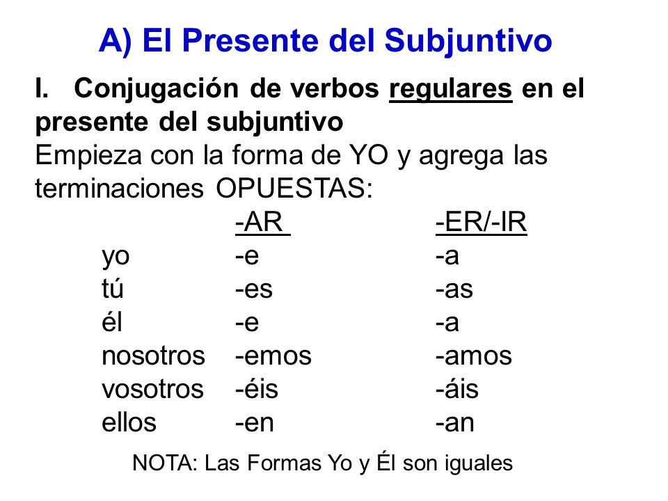 I. Conjugación de verbos regulares en el presente del subjuntivo Empieza con la forma de YO y agrega las terminaciones OPUESTAS: -AR -ER/-IR yo-e-a tú