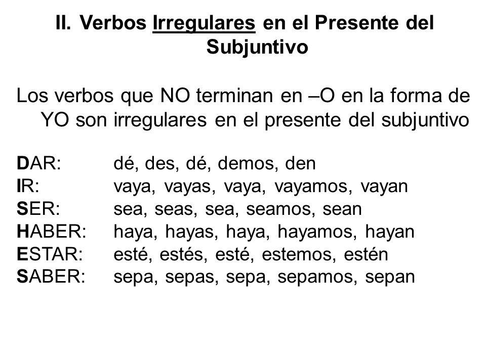 II.Verbos Irregulares en el Presente del Subjuntivo Los verbos que NO terminan en –O en la forma de YO son irregulares en el presente del subjuntivo D