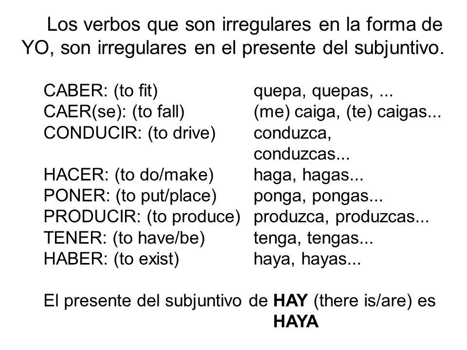 Los verbos que son irregulares en la forma de YO, son irregulares en el presente del subjuntivo. CABER: (to fit) quepa, quepas,... CAER(se): (to fall)