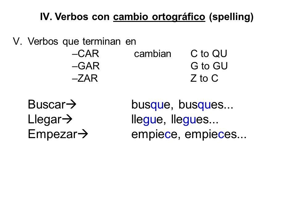 IV.Verbos con cambio ortográfico (spelling) V.Verbos que terminan en –CAR cambian C to QU –GAR G to GU –ZARZ to C Buscar busque, busques... Llegar lle