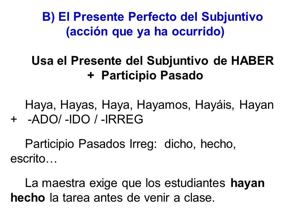 B) El Presente Perfecto del Subjuntivo (acción que ya ha ocurrido) Usa el Presente del Subjuntivo de HABER + Participio Pasado Haya, Hayas, Haya, Haya